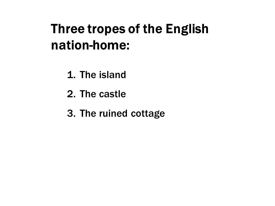 1. The island 2. The castle 3. The ruined cottage Three tropes of the English nation-home: