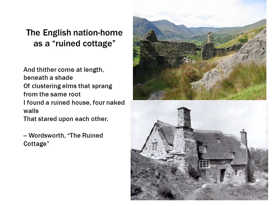 The English nation-home as a ruined cottage And thither come at length, beneath a shade Of clustering elms that sprang from the same root I found a ruined house, four naked walls That stared upon each other.