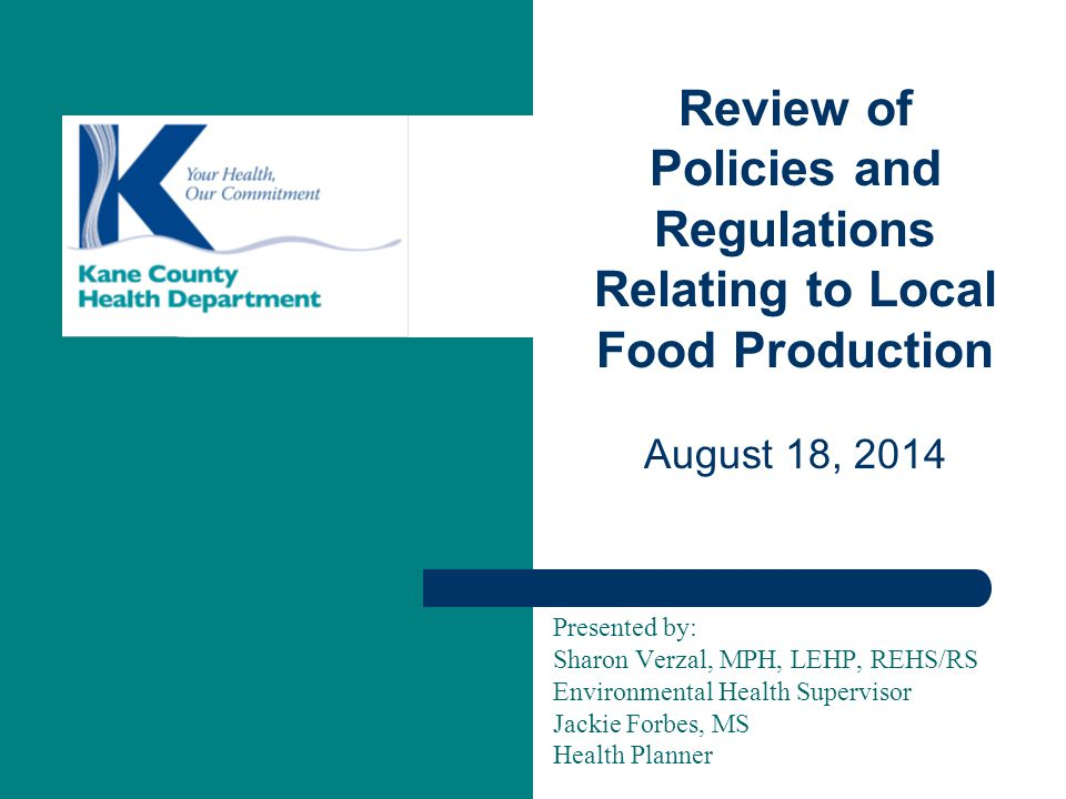 Presented by: Sharon Verzal, MPH, LEHP, REHS/RS Environmental Health Supervisor Jackie Forbes, MS Health Planner Review of Policies and Regulations Relating to Local Food Production August 18, 2014