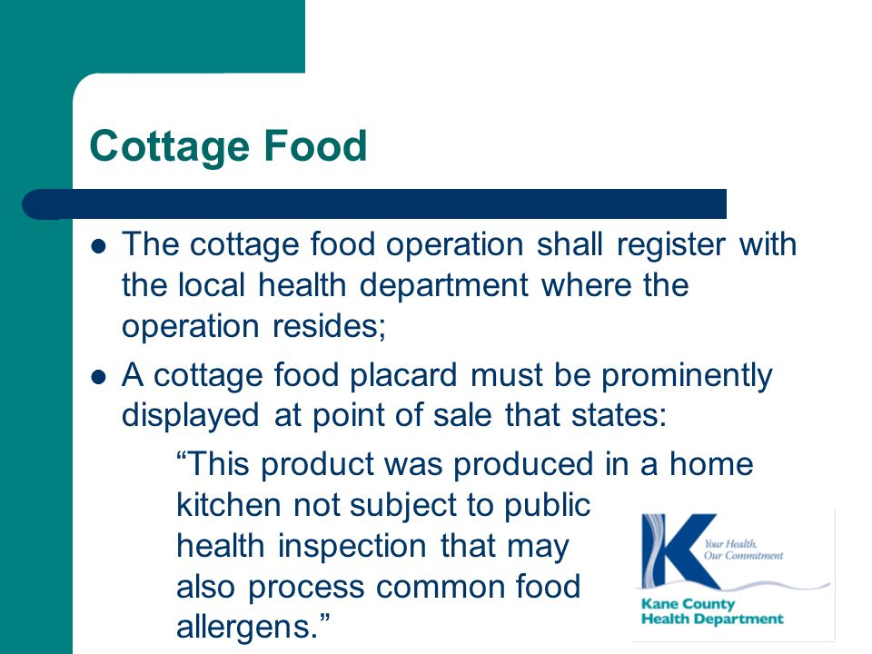 Cottage Food The cottage food operation shall register with the local health department where the operation resides; A cottage food placard must be prominently displayed at point of sale that states: This product was produced in a home kitchen not subject to public health inspection that may also process common food allergens.