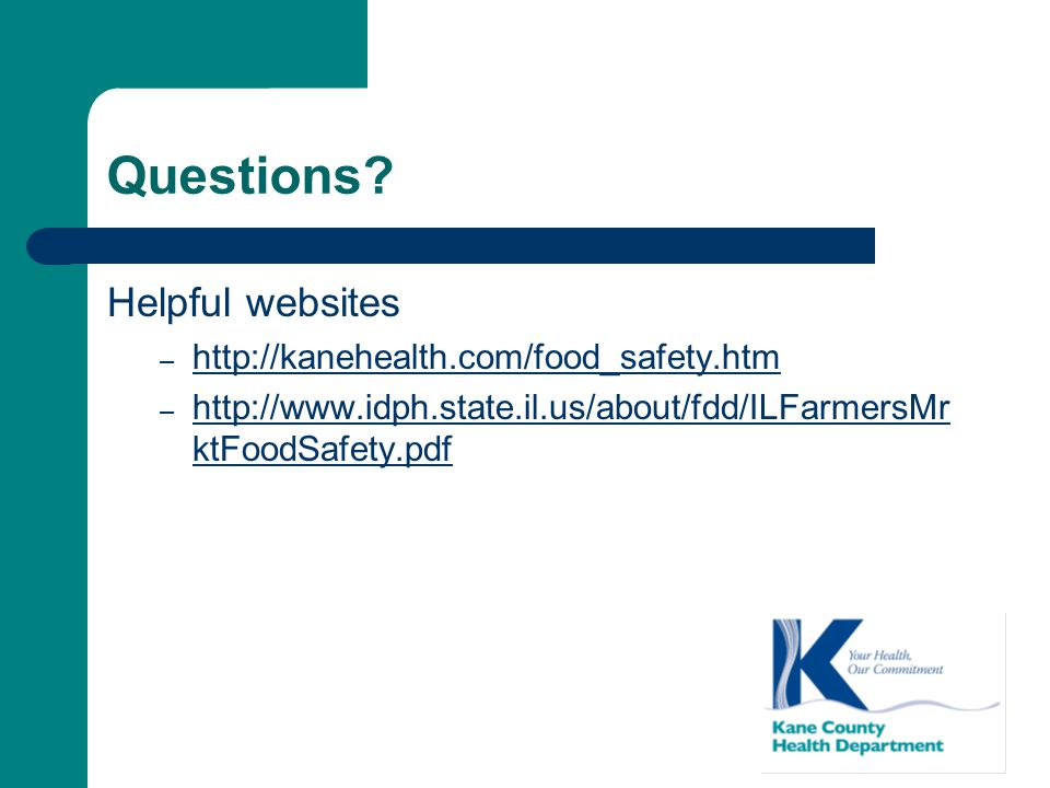 Questions? Helpful websites – http://kanehealth.com/food_safety.htm http://kanehealth.com/food_safety.htm – http://www.idph.state.il.us/about/fdd/ILFa
