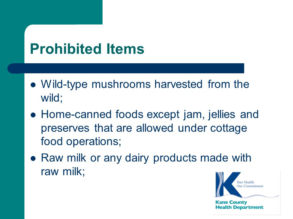 Prohibited Items Wild-type mushrooms harvested from the wild; Home-canned foods except jam, jellies and preserves that are allowed under cottage food