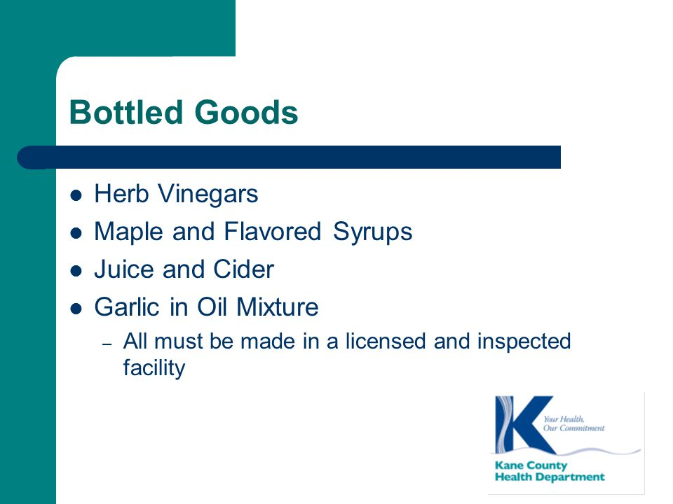 Bottled Goods Herb Vinegars Maple and Flavored Syrups Juice and Cider Garlic in Oil Mixture – All must be made in a licensed and inspected facility