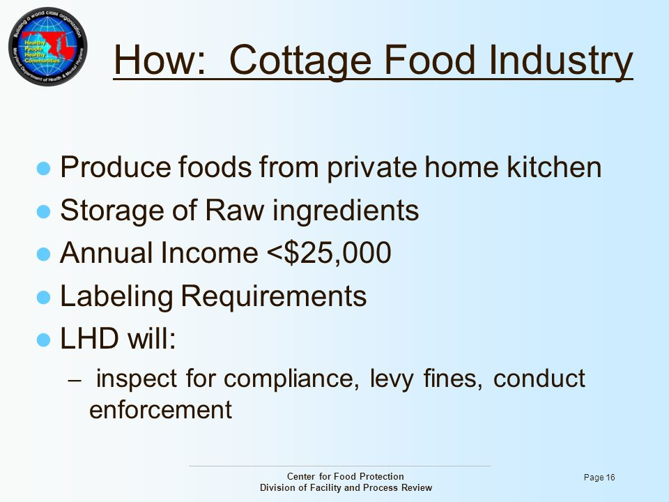 Center for Food Protection Division of Facility and Process Review Page 16 How: Cottage Food Industry Produce foods from private home kitchen Storage