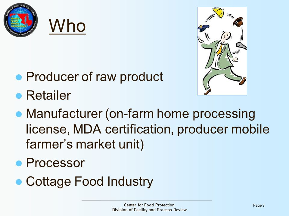Center for Food Protection Division of Facility and Process Review Page 3 Who Producer of raw product Retailer Manufacturer (on-farm home processing l