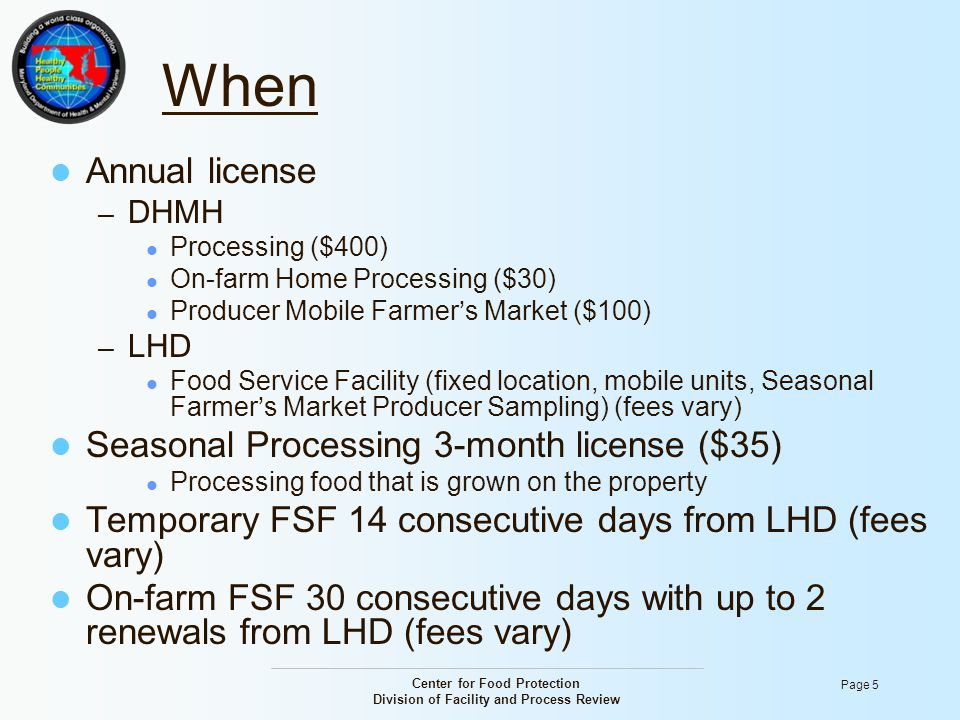Center for Food Protection Division of Facility and Process Review Page 5 When Annual license – DHMH Processing ($400) On-farm Home Processing ($30) P