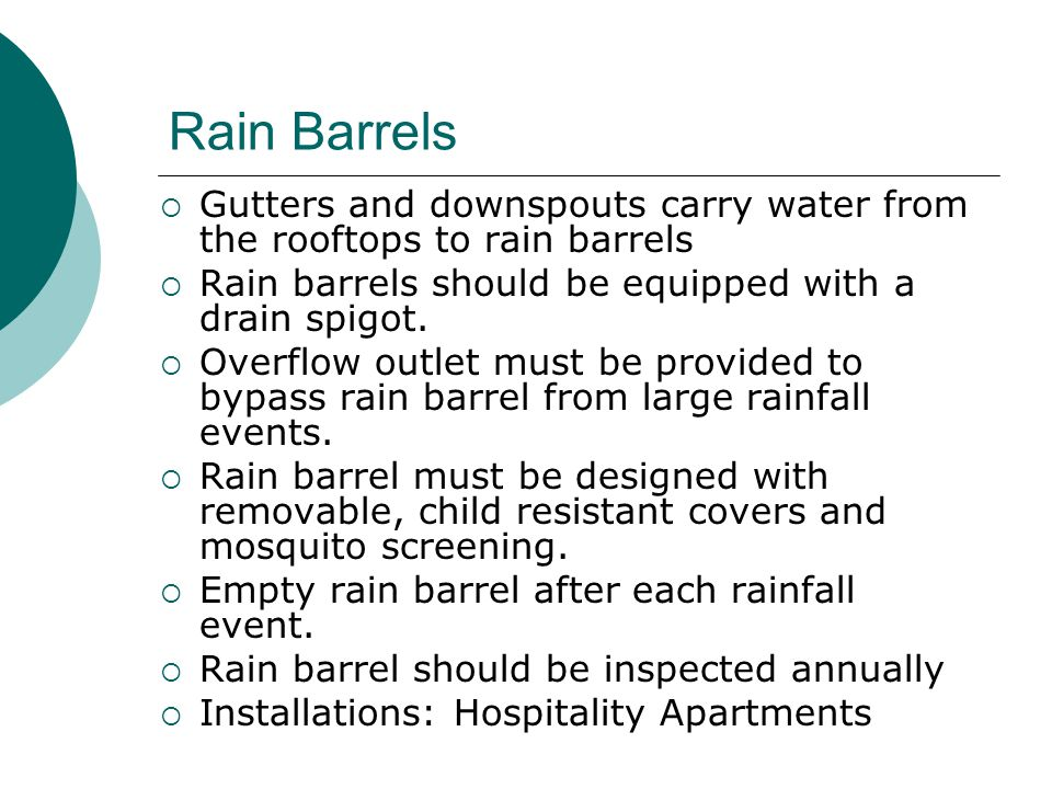 Rain Barrels  Gutters and downspouts carry water from the rooftops to rain barrels  Rain barrels should be equipped with a drain spigot.  Overflow