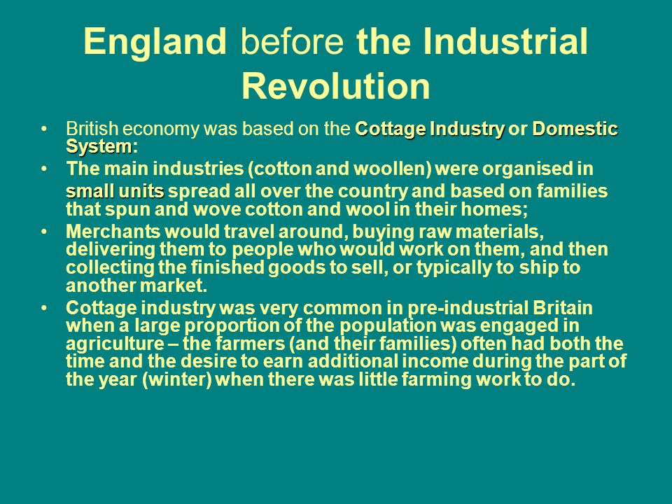 England before the Industrial Revolution CottageIndustryDomestic SystemBritish economy was based on the Cottage Industry or Domestic System: The main industries (cotton and woollen) were organised in small units small units spread all over the country and based on families that spun and wove cotton and wool in their homes; Merchants would travel around, buying raw materials, delivering them to people who would work on them, and then collecting the finished goods to sell, or typically to ship to another market.