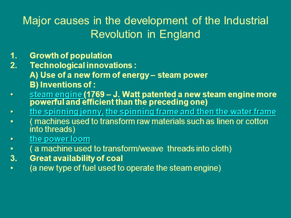 Major causes in the development of the Industrial Revolution in England 1.Growth of population 2.Technological innovations : A) Use of a new form of energy – steam power B) Inventions of : steam enginesteam engine (1769 – J.