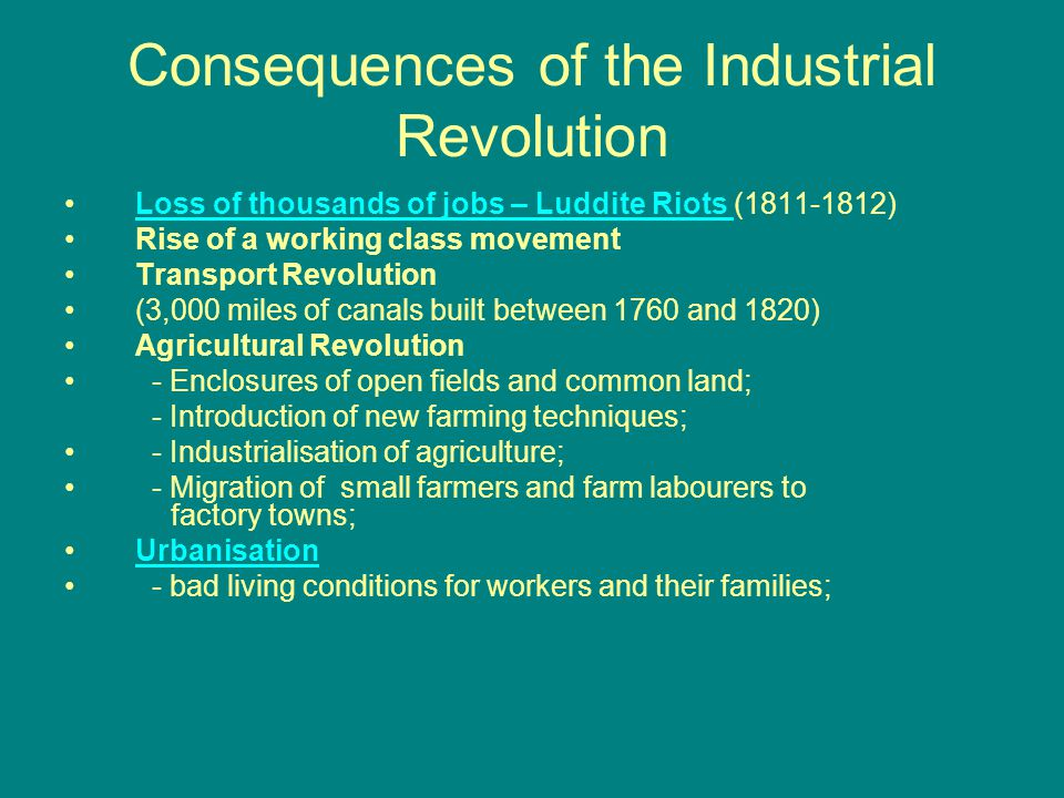 Consequences of the Industrial Revolution Loss of thousands of jobs – Luddite Riots (1811-1812)Loss of thousands of jobs – Luddite Riots Rise of a working class movement Transport Revolution (3,000 miles of canals built between 1760 and 1820) Agricultural Revolution - Enclosures of open fields and common land; - Introduction of new farming techniques; - Industrialisation of agriculture; - Migration of small farmers and farm labourers to factory towns; Urbanisation - bad living conditions for workers and their families;