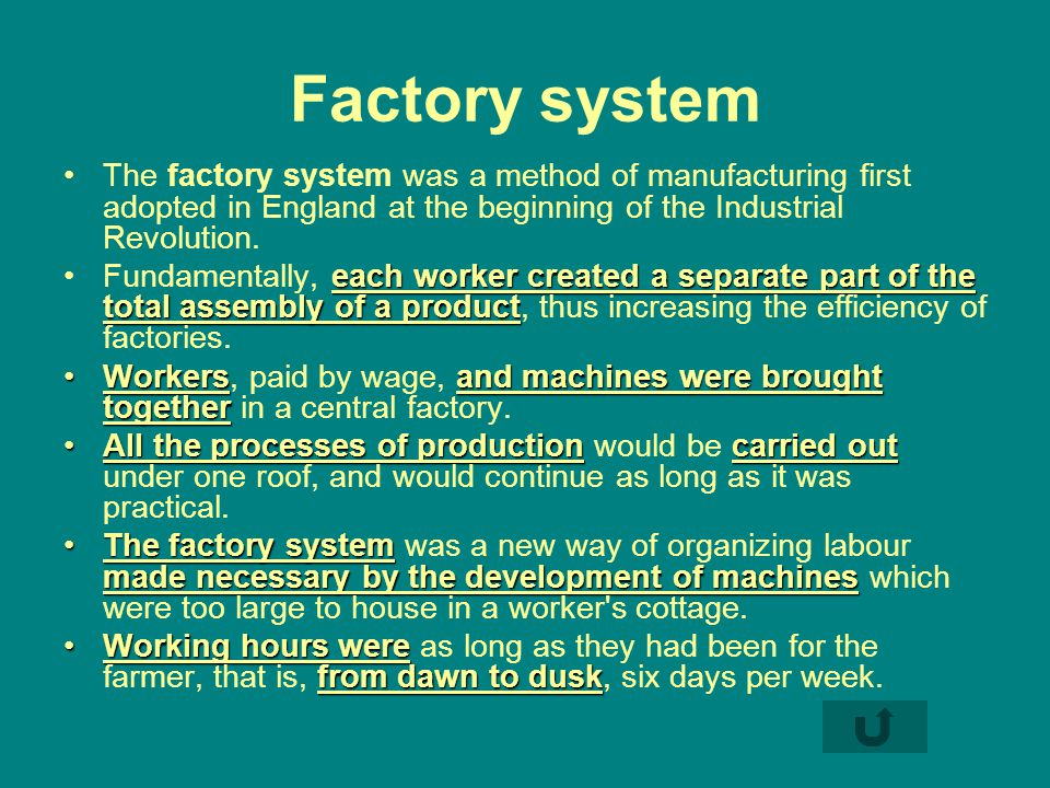 Factory system The factory system was a method of manufacturing first adopted in England at the beginning of the Industrial Revolution.
