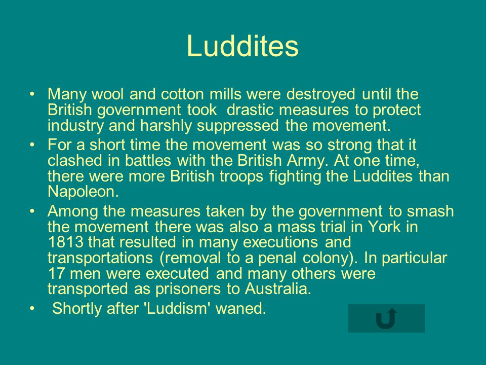 Luddites Many wool and cotton mills were destroyed until the British government took drastic measures to protect industry and harshly suppressed the movement.