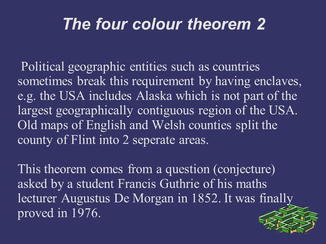 The four colour theorem 2 Political geographic entities such as countries sometimes break this requirement by having enclaves, e.g.