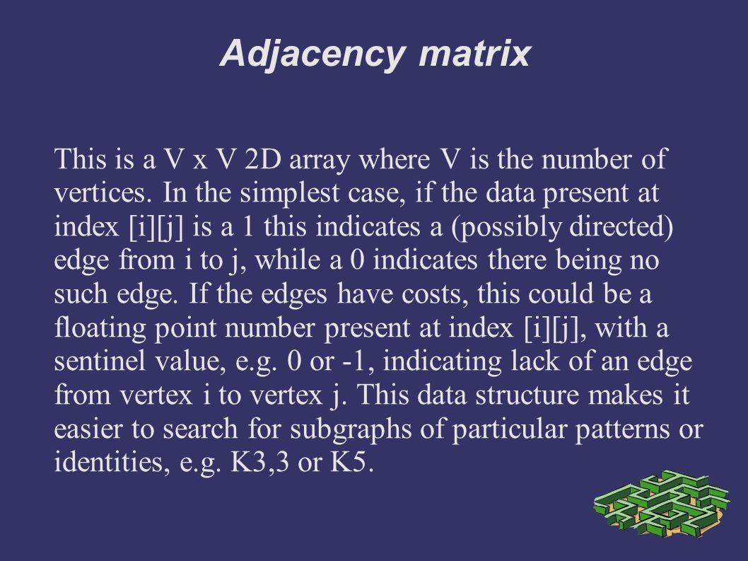 Adjacency matrix This is a V x V 2D array where V is the number of vertices.