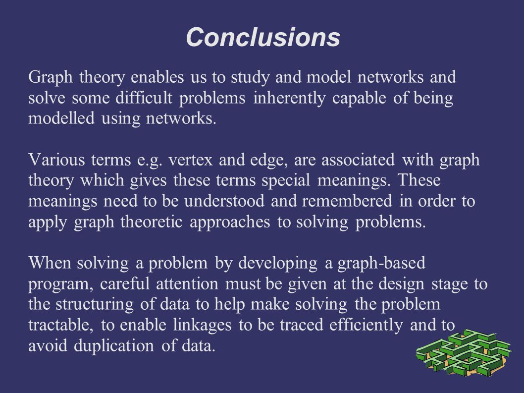 Conclusions Graph theory enables us to study and model networks and solve some difficult problems inherently capable of being modelled using networks.