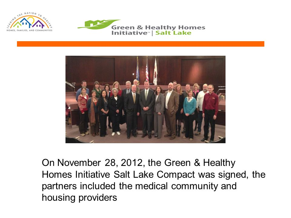On November 28, 2012, the Green & Healthy Homes Initiative Salt Lake Compact was signed, the partners included the medical community and housing provi