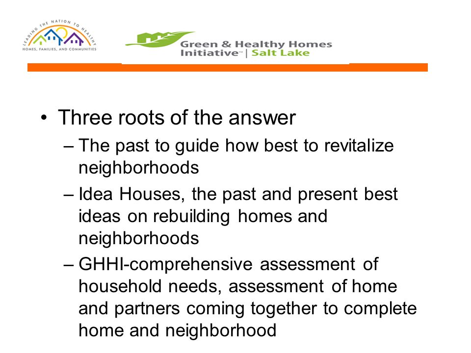 Three roots of the answer –The past to guide how best to revitalize neighborhoods –Idea Houses, the past and present best ideas on rebuilding homes an