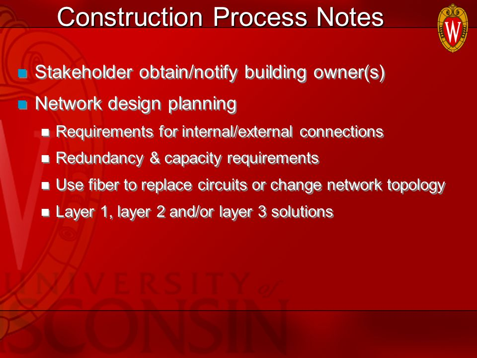 Construction Process Notes Stakeholder obtain/notify building owner(s) Network design planning Requirements for internal/external connections Redundancy & capacity requirements Use fiber to replace circuits or change network topology Layer 1, layer 2 and/or layer 3 solutions Stakeholder obtain/notify building owner(s) Network design planning Requirements for internal/external connections Redundancy & capacity requirements Use fiber to replace circuits or change network topology Layer 1, layer 2 and/or layer 3 solutions