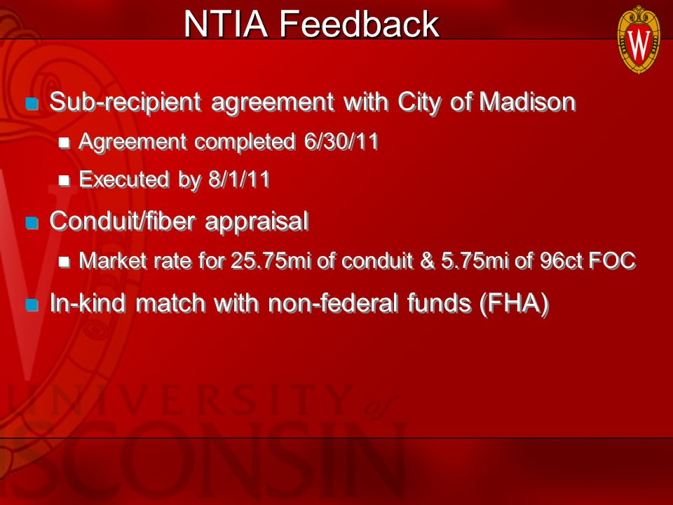 NTIA Feedback Sub-recipient agreement with City of Madison Agreement completed 6/30/11 Executed by 8/1/11 Conduit/fiber appraisal Market rate for 25.75mi of conduit & 5.75mi of 96ct FOC In-kind match with non-federal funds (FHA) Sub-recipient agreement with City of Madison Agreement completed 6/30/11 Executed by 8/1/11 Conduit/fiber appraisal Market rate for 25.75mi of conduit & 5.75mi of 96ct FOC In-kind match with non-federal funds (FHA)