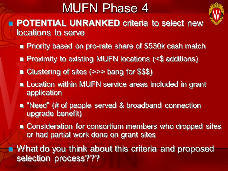 MUFN Phase 4 POTENTIAL UNRANKED criteria to select new locations to serve Priority based on pro-rate share of $530k cash match Proximity to existing MUFN locations (<$ additions) Clustering of sites (>>> bang for $$$) Location within MUFN service areas included in grant application Need (# of people served & broadband connection upgrade benefit) Consideration for consortium members who dropped sites or had partial work done on grant sites What do you think about this criteria and proposed selection process??.