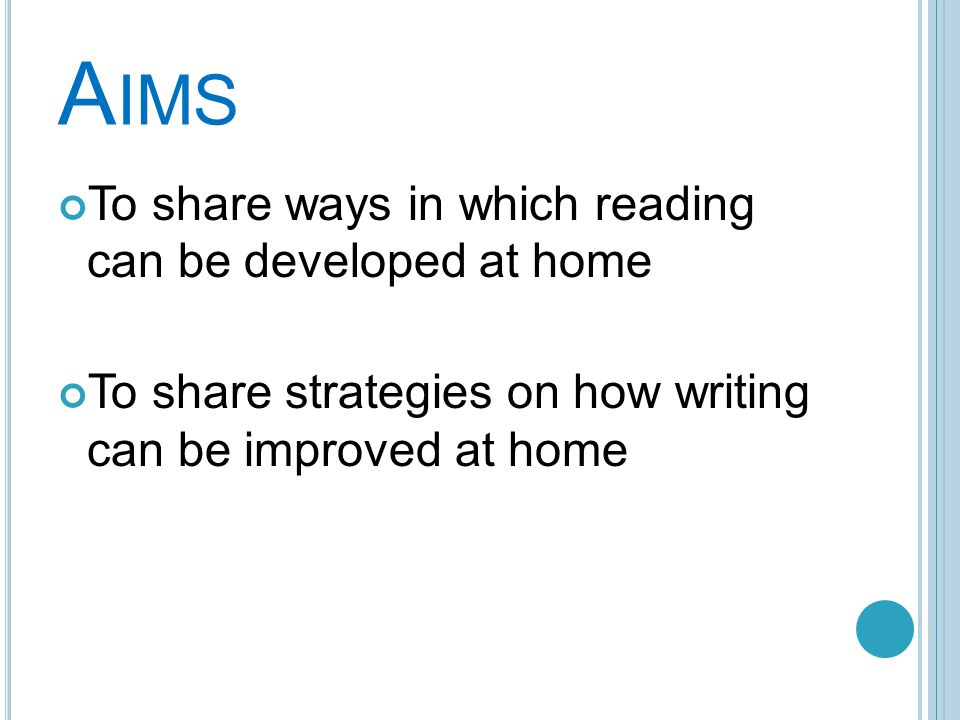 A IMS To share ways in which reading can be developed at home To share strategies on how writing can be improved at home