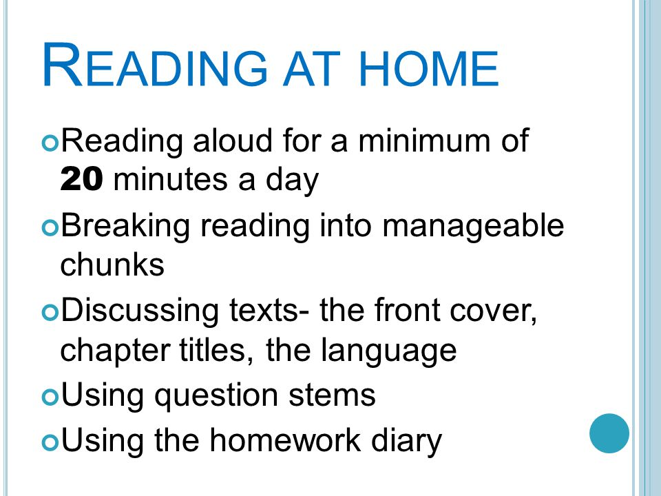 R EADING AT HOME Reading aloud for a minimum of 20 minutes a day Breaking reading into manageable chunks Discussing texts- the front cover, chapter titles, the language Using question stems Using the homework diary