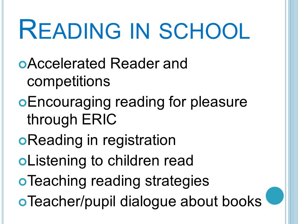 R EADING IN SCHOOL Accelerated Reader and competitions Encouraging reading for pleasure through ERIC Reading in registration Listening to children read Teaching reading strategies Teacher/pupil dialogue about books