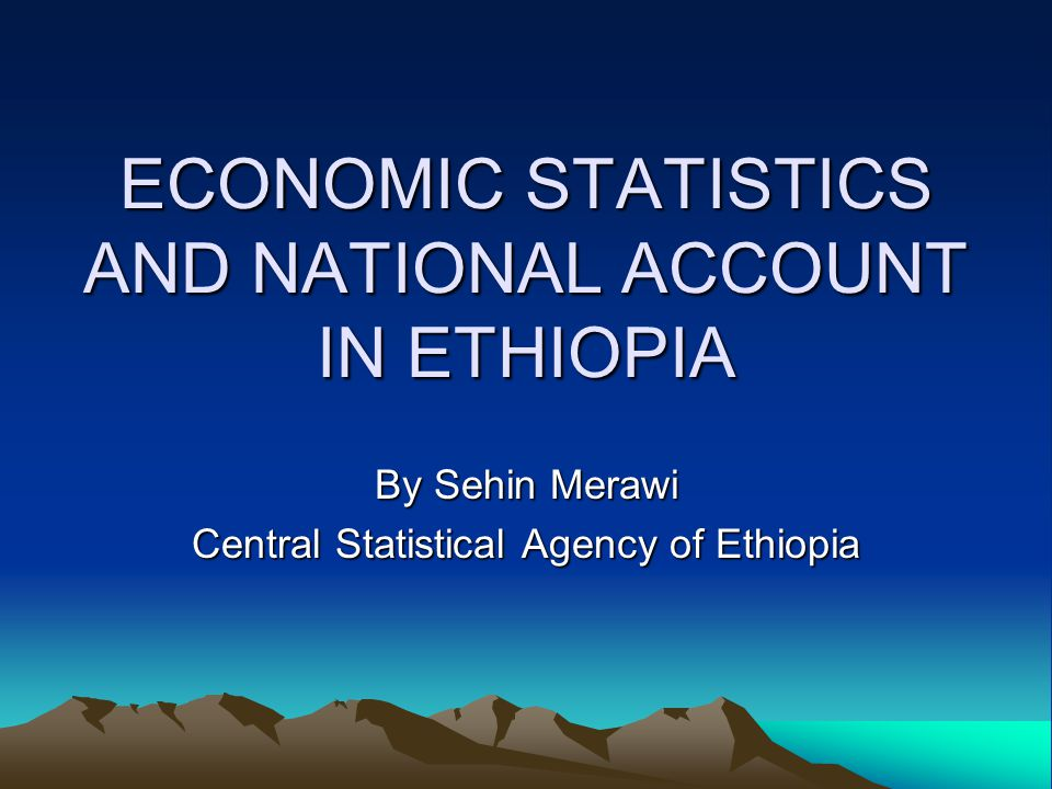 ECONOMIC STATISTICS AND NATIONAL ACCOUNT IN ETHIOPIA By Sehin Merawi Central Statistical Agency of Ethiopia