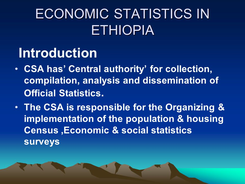 ECONOMIC STATISTICS IN ETHIOPIA Introduction CSA has' Central authority' for collection, compilation, analysis and dissemination of Official Statistics.