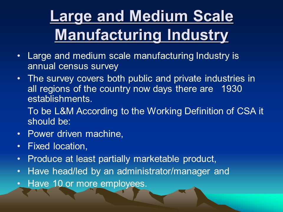 Large and Medium Scale Manufacturing Industry Large and medium scale manufacturing Industry is annual census survey The survey covers both public and private industries in all regions of the country now days there are 1930 establishments.