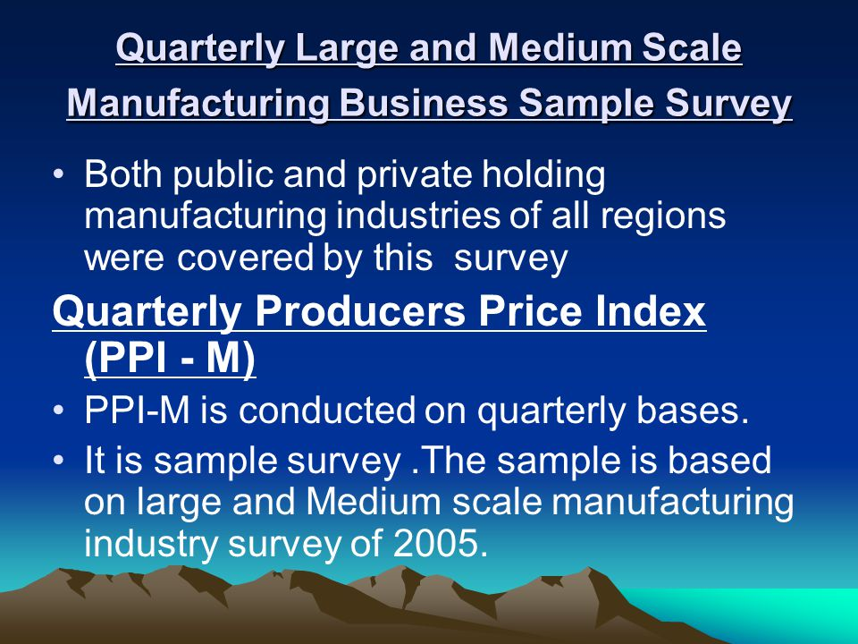 Quarterly Large and Medium Scale Manufacturing Business Sample Survey Both public and private holding manufacturing industries of all regions were covered by this survey Quarterly Producers Price Index (PPI - M) PPI-M is conducted on quarterly bases.
