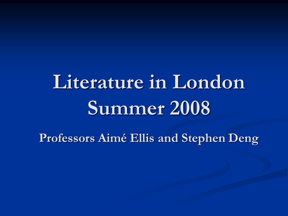 Literature in London Summer 2008 Professors Aimé Ellis and Stephen Deng