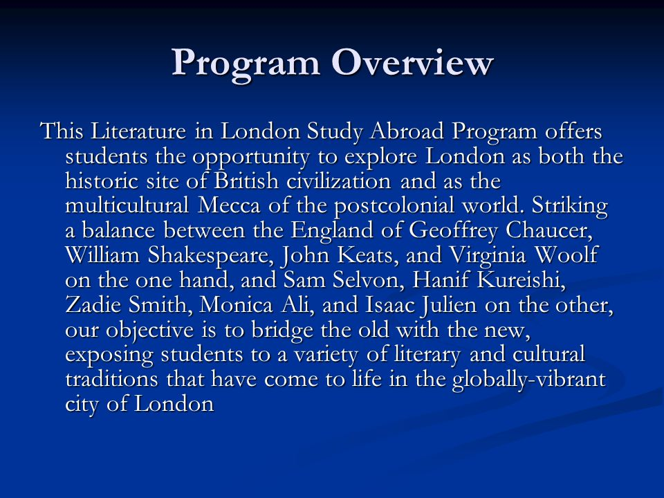 Program Overview This Literature in London Study Abroad Program offers students the opportunity to explore London as both the historic site of British civilization and as the multicultural Mecca of the postcolonial world.