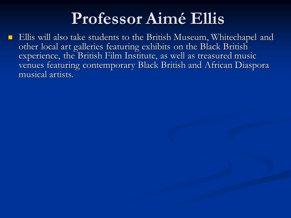 Professor Aimé Ellis Ellis will also take students to the British Museum, Whitechapel and other local art galleries featuring exhibits on the Black British experience, the British Film Institute, as well as treasured music venues featuring contemporary Black British and African Diaspora musical artists.