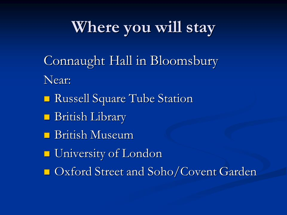 Where you will stay Connaught Hall in Bloomsbury Near: Russell Square Tube Station Russell Square Tube Station British Library British Library British Museum British Museum University of London University of London Oxford Street and Soho/Covent Garden Oxford Street and Soho/Covent Garden
