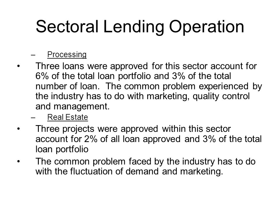 Sectoral Lending Operation –Processing Three loans were approved for this sector account for 6% of the total loan portfolio and 3% of the total number
