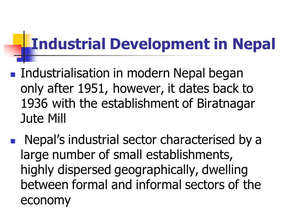 Industrial Development in Nepal Industrialisation in modern Nepal began only after 1951, however, it dates back to 1936 with the establishment of Biratnagar Jute Mill Nepal's industrial sector characterised by a large number of small establishments, highly dispersed geographically, dwelling between formal and informal sectors of the economy