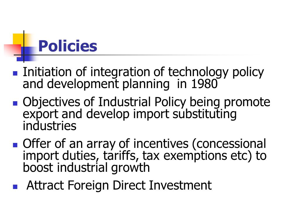 Policies Initiation of integration of technology policy and development planning in 1980 Objectives of Industrial Policy being promote export and develop import substituting industries Offer of an array of incentives (concessional import duties, tariffs, tax exemptions etc) to boost industrial growth Attract Foreign Direct Investment