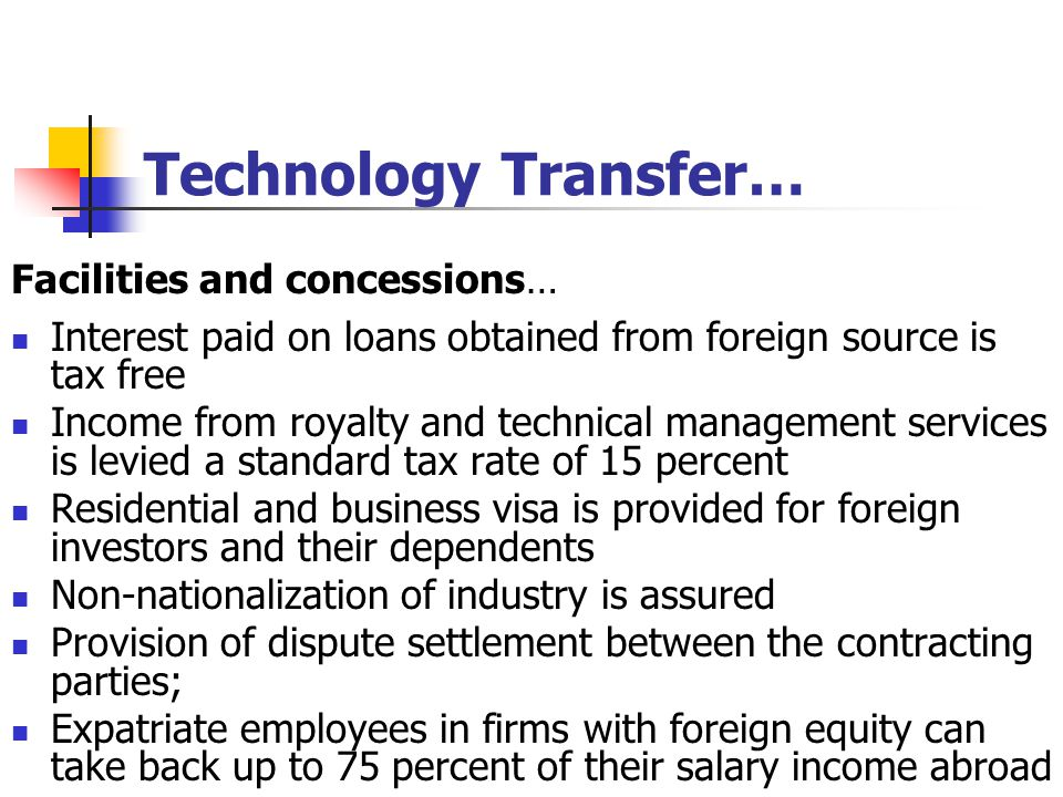 Technology Transfer… Facilities and concessions… Interest paid on loans obtained from foreign source is tax free Income from royalty and technical management services is levied a standard tax rate of 15 percent Residential and business visa is provided for foreign investors and their dependents Non-nationalization of industry is assured Provision of dispute settlement between the contracting parties; Expatriate employees in firms with foreign equity can take back up to 75 percent of their salary income abroad