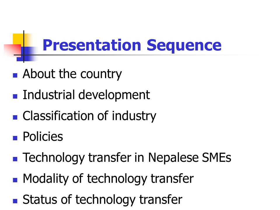 Presentation Sequence About the country Industrial development Classification of industry Policies Technology transfer in Nepalese SMEs Modality of technology transfer Status of technology transfer