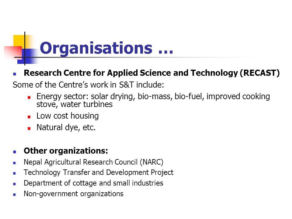 Organisations … Research Centre for Applied Science and Technology (RECAST) Some of the Centre's work in S&T include: Energy sector: solar drying, bio-mass, bio-fuel, improved cooking stove, water turbines Low cost housing Natural dye, etc.