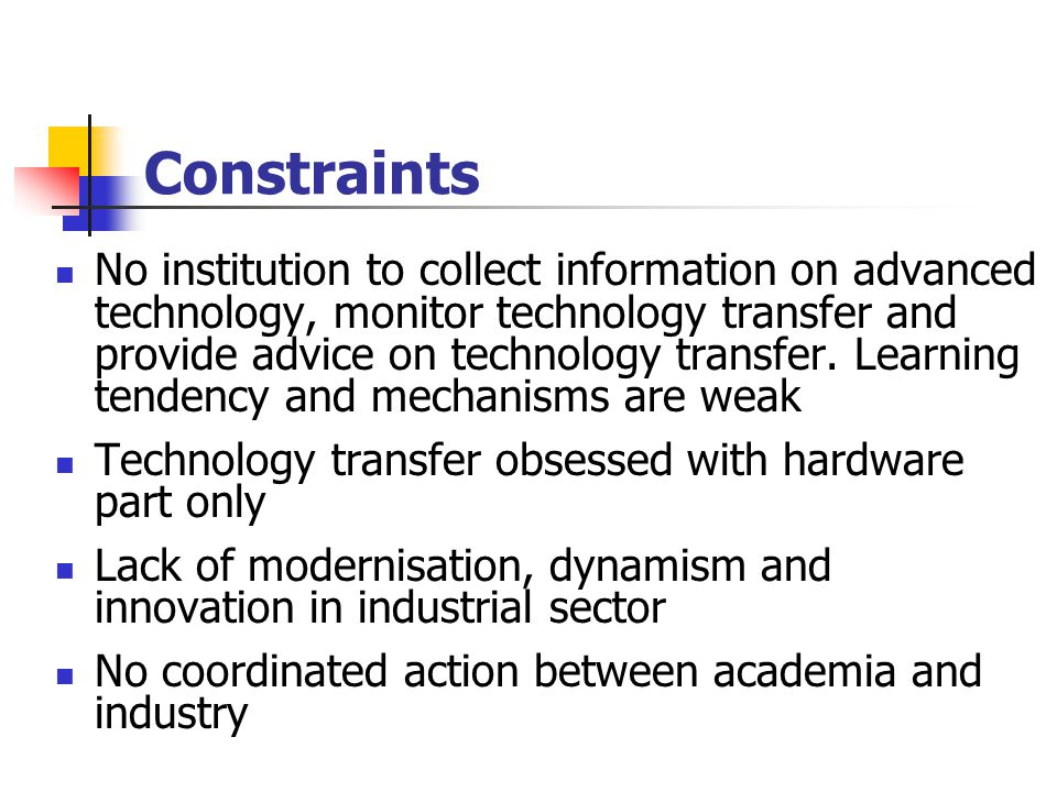 Constraints No institution to collect information on advanced technology, monitor technology transfer and provide advice on technology transfer.