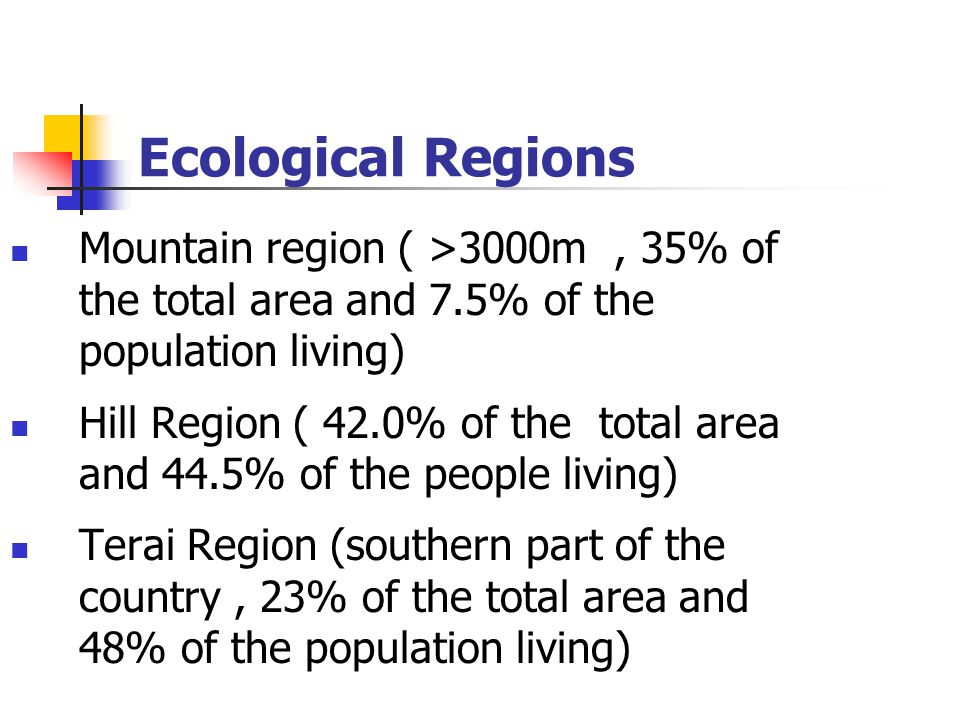 Ecological Regions Mountain region ( >3000m, 35% of the total area and 7.5% of the population living) Hill Region ( 42.0% of the total area and 44.5% of the people living) Terai Region (southern part of the country, 23% of the total area and 48% of the population living)