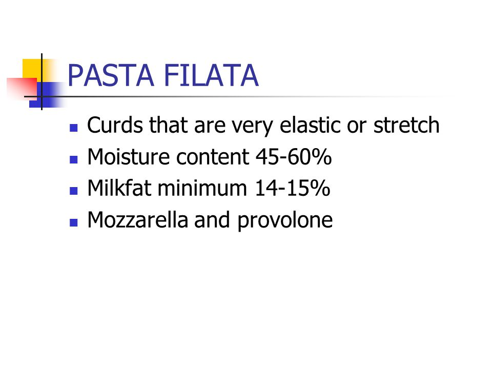 PASTA FILATA Curds that are very elastic or stretch Moisture content 45-60% Milkfat minimum 14-15% Mozzarella and provolone