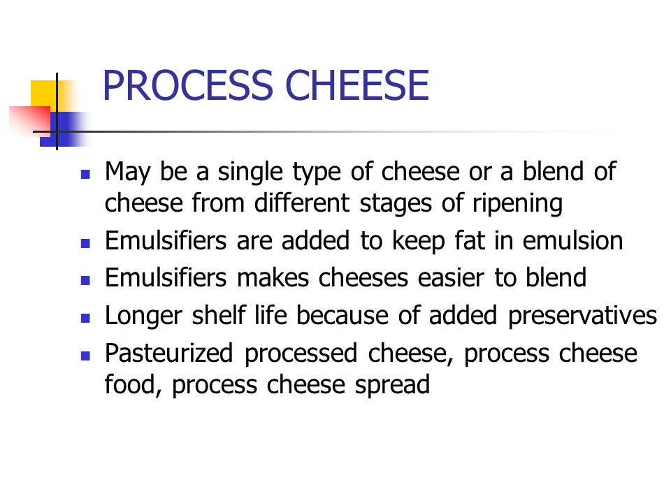 PROCESS CHEESE May be a single type of cheese or a blend of cheese from different stages of ripening Emulsifiers are added to keep fat in emulsion Emulsifiers makes cheeses easier to blend Longer shelf life because of added preservatives Pasteurized processed cheese, process cheese food, process cheese spread
