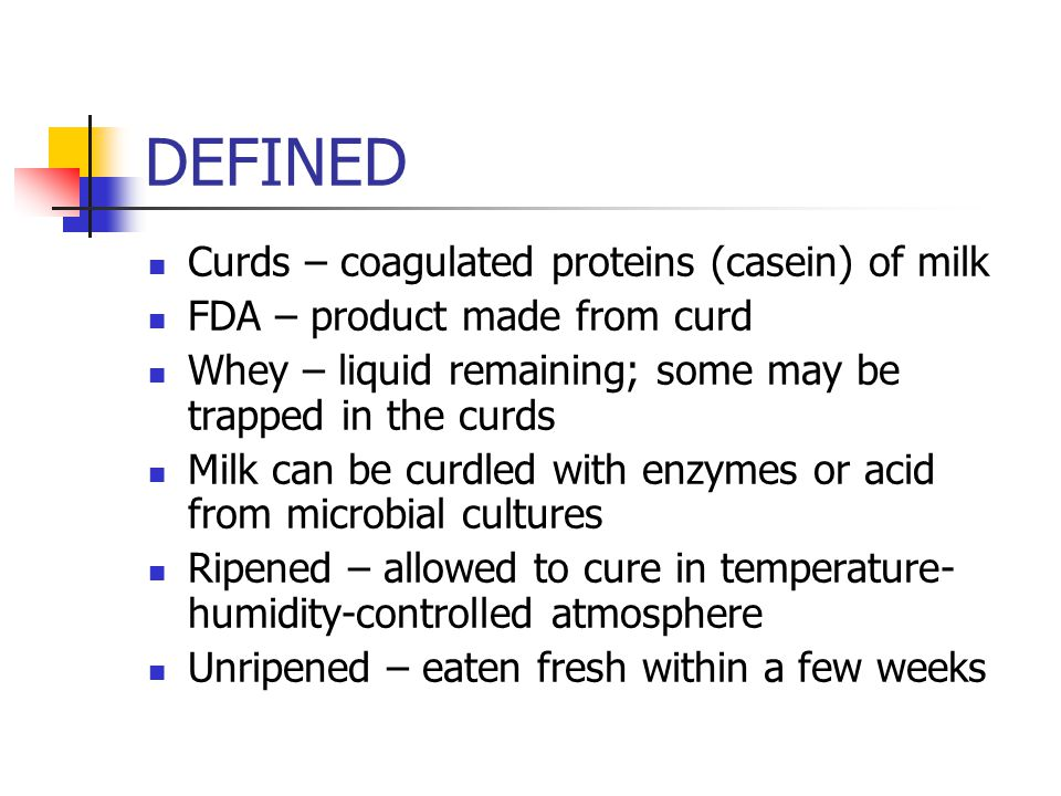 DEFINED Curds – coagulated proteins (casein) of milk FDA – product made from curd Whey – liquid remaining; some may be trapped in the curds Milk can be curdled with enzymes or acid from microbial cultures Ripened – allowed to cure in temperature- humidity-controlled atmosphere Unripened – eaten fresh within a few weeks