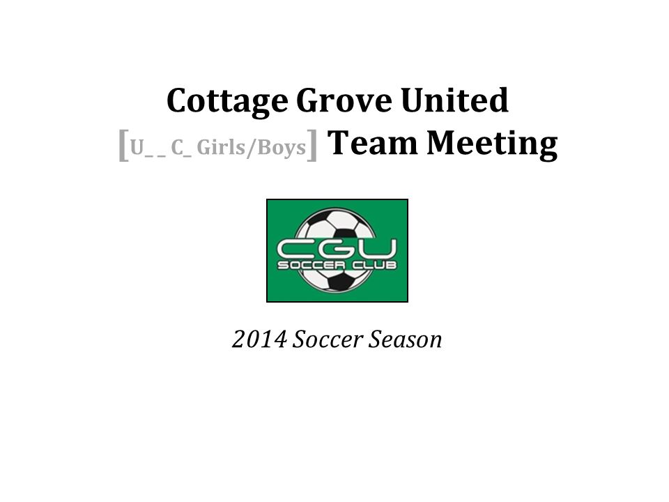 Head Coach Name Home ph: Cell: Email: Assistant Coach Name Home ph: Cell: Email: Cottage Grove United [ U_ _ C_ Girls/Boys ] Team Meeting