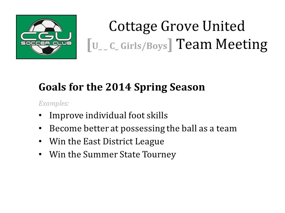 Goals for the 2014 Spring Season Examples: Improve individual foot skills Become better at possessing the ball as a team Win the East District League