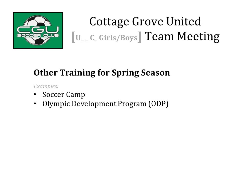 Other Training for Spring Season Examples: Soccer Camp Olympic Development Program (ODP) Cottage Grove United [ U_ _ C_ Girls/Boys ] Team Meeting