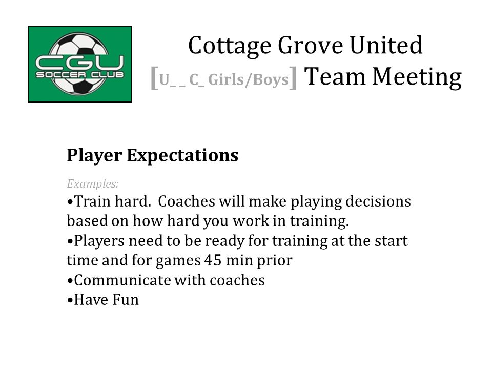 Parent Expectations Examples: Coaching / Refereeing from the sidelines  Parents (never) and coaches (limited)  Parents cheer and coaches coach Support your athlete Be a positive supporter of the CGU Club Communicate with coaches Have Fun Cottage Grove United [ U_ _ C_ Girls/Boys ] Team Meeting